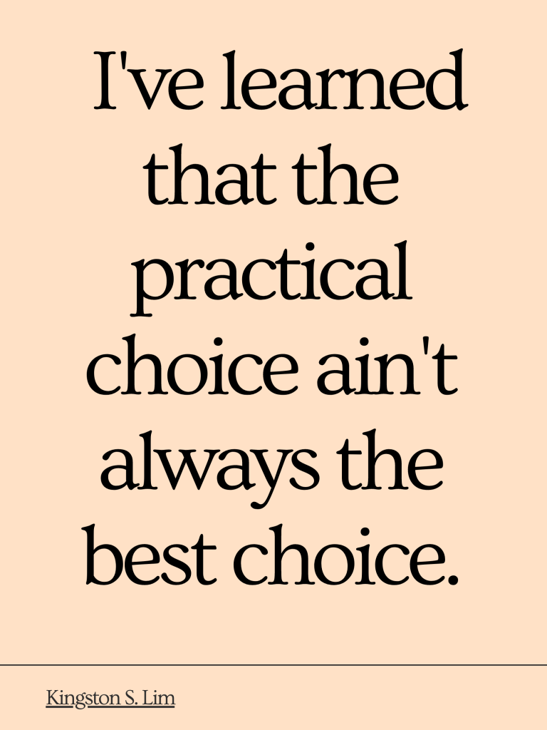 I've learned that the practical choice ain't always the best choice. Personal development, self discovery