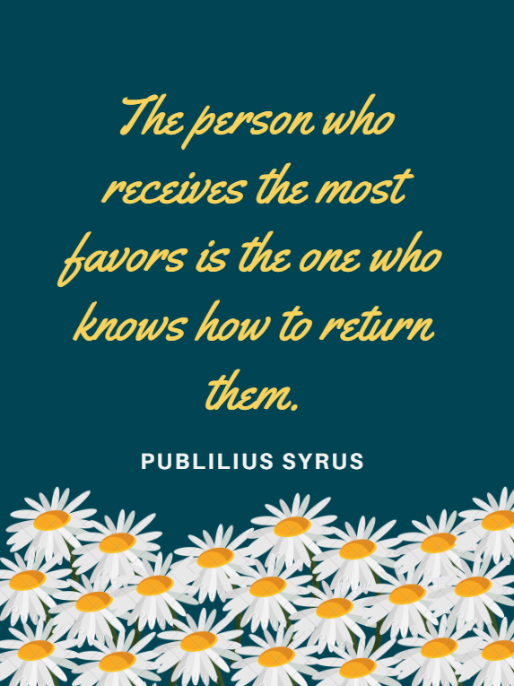 The person who receives the most favors is the one who knows how to return them. Publilius Syrus design by Kingston S. Lim