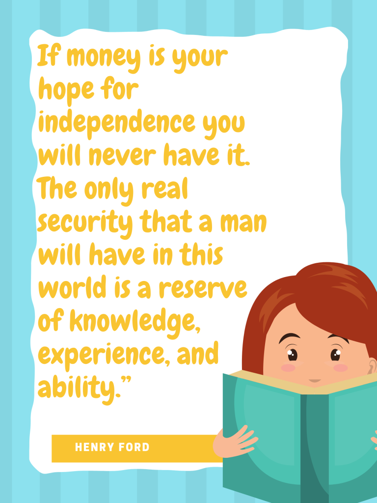 If money is your hope for independence you will never have it. The only real security that a man will have in this world is a reserve of knowledge, experience, and ability. Henry Ford design by Kingston S. Lim