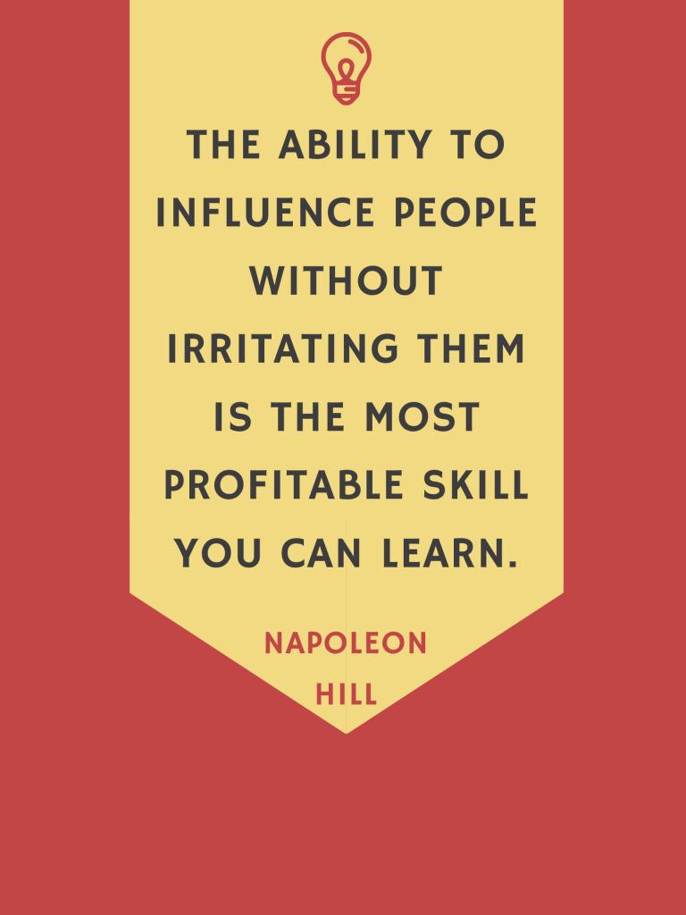 The ability to influence people without irritating them is the most profitable skill you can learn.