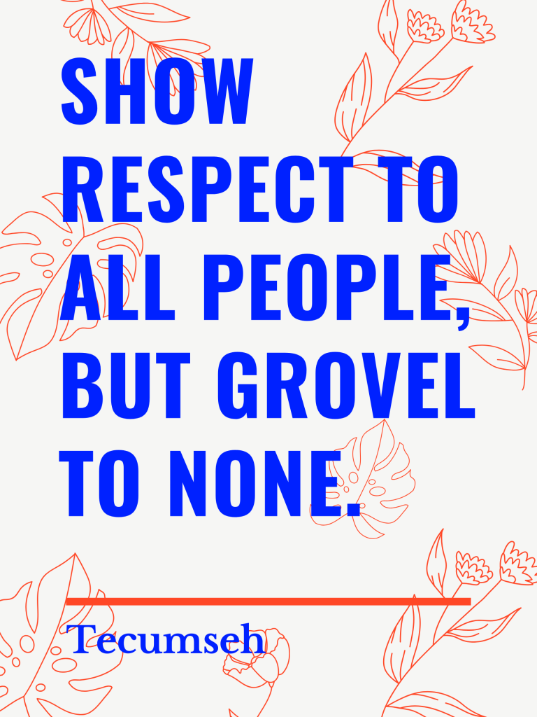 Show respect to all people, but grovel to none. Tecumseh