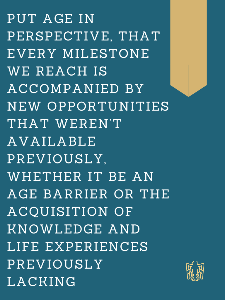 Put age in perspective, that every milestone we reach is accompanied by new opportunities that weren't available previously, whether it be an age barrier or the acquisition of knowledge and life experiences previously lacking.