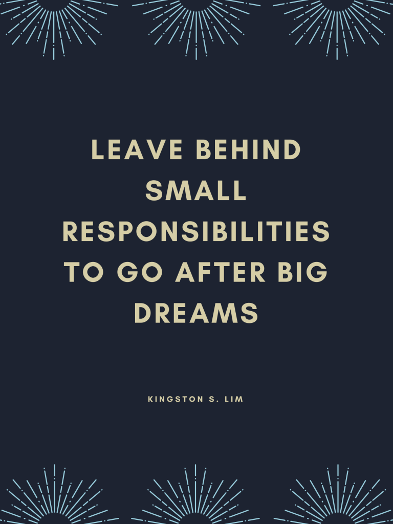 Leave behind small responsibilities to go after big dreams. Kingston S. Lim